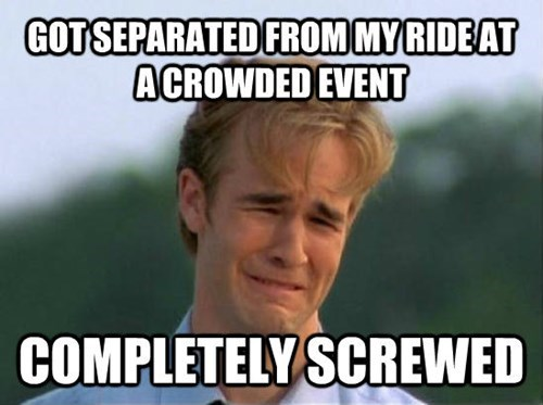 Internet meme - GOT SEPARATED FROM MYRIDEAT ACROWDED EVENT COMPLETELY SCREWED