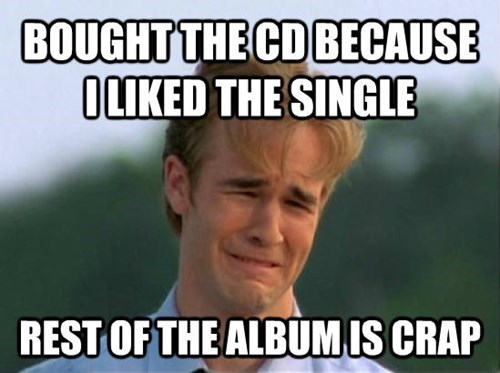 Internet meme - BOUGHT THE CD BECAUSE OLIKED THE SINGLE REST OF THE ALBUM IS CRAP