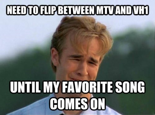 Internet meme - NEED TO FLIPBETWEEN MTVAND VH1 UNTIL MY FAVORITE SONG COMESON