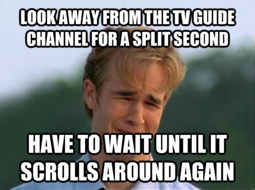 Internet meme - LOOKAWAY FROM THE TV GUIDE CHANNEL FOR A SPLITSECOND HAVE TO WAIT UNTIL IT SCROLLS AROUNDAGAIN