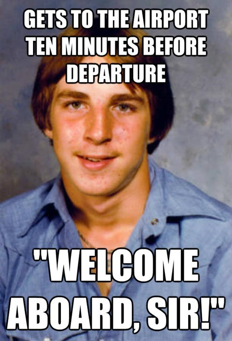 """Internet meme - GETS TO THE AIRPORT TEN MINUTES BEFORE DEPARTURE """"WELCOME ABOARD, SIR!"""""""
