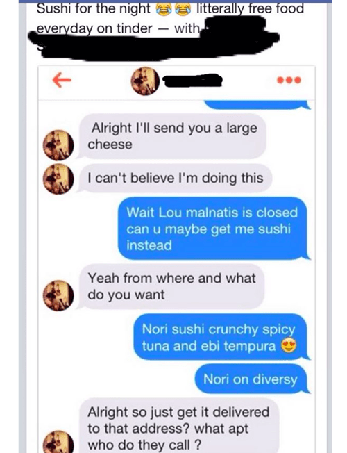 Text - Sushi for the night everyday on tinder litterally free food with, Alright 'll send you a large cheese I can't believe I'm doing this Wait Lou malnatis is closed can u maybe get me sushi instead Yeah from where and what do you want Nori sushi crunchy spicy tuna and ebi tempura Nori on diversy Alright so just get it delivered to that address? what apt who do they call?