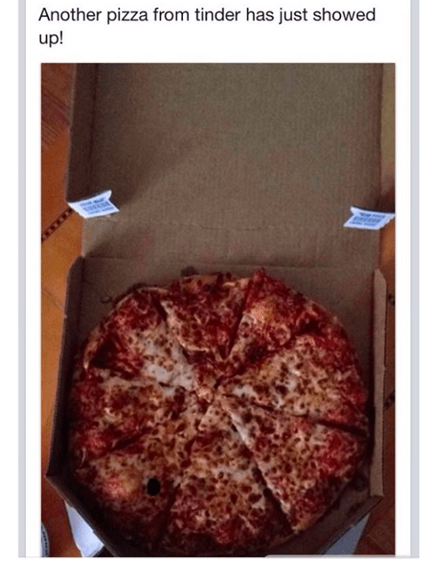 Pizza - Another pizza from tinder has just showed up!