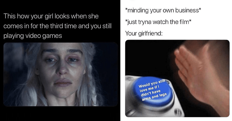 Funny relationship memes, love memes, boyfriend memes, girlfriend memes, dating memes, marriage memes, love, kisses, cuddling, relationship goals, sappy memes, memes to send your significant other. | This girl looks she comes third time and still playing video games crying Daenerys | Rowe @JordanRowes minding own business just tryna watch film girlfriend: Would still love if didn't have arms and legs