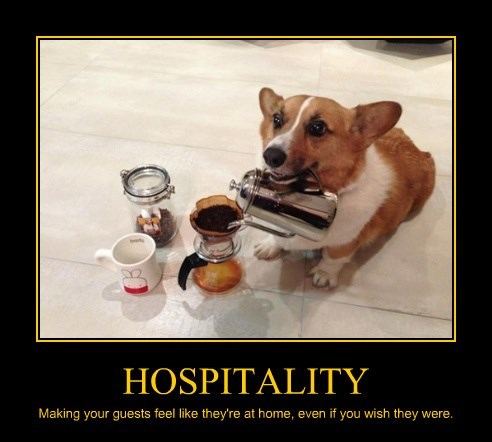 HOSPITALITY Making your guests feel like they're at home, even if you wish they were.