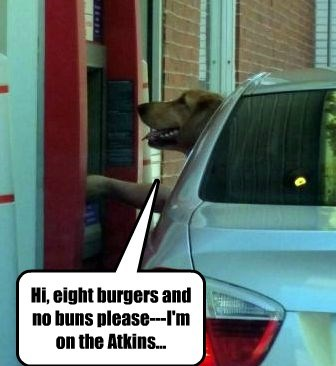 Hi, eight burgers and no buns please---I'm on the Atkins...