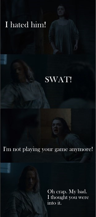 game of thrones - Text - I hated him! SWAT! I'm not playing your game anymore! Oh crap. My bad I thought you were into it