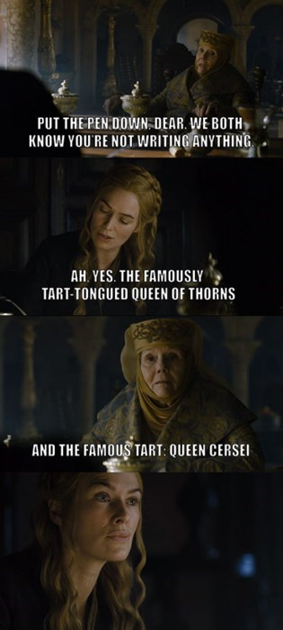game of thrones - Photo caption - PUT THE PEN DOWN DEAR. WE BOTH KNOW YOU'RE NOT WRITING ANYTHING AH YES. THE FAMOUSLY TART-TONGUED QUEEN OF THORNS AND THE FAMOUS TART: QUEEN CERSEI