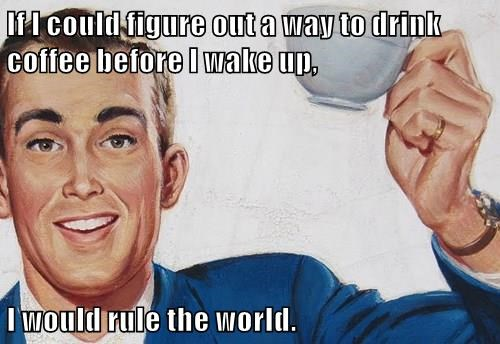 If I could figure out a way to drink coffee before I wake up,  I would rule the world.