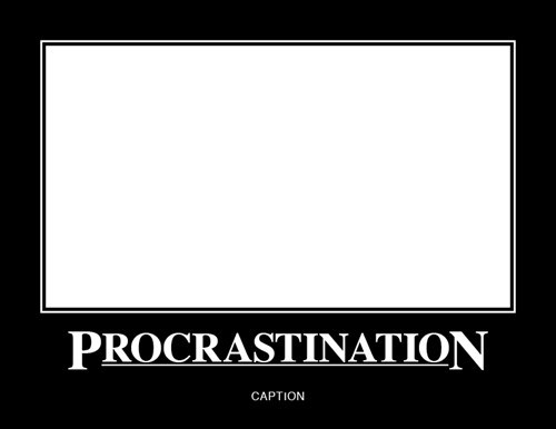 demotivational image procrastination I'll Finish This Later
