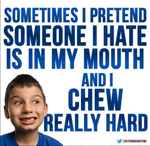 Text - SOMETIMES I PRETEND SOMEONE I HATE IS IN MY MOUTH ANDI CHEW REALLY HARD LIVEFROMSNACKTIME