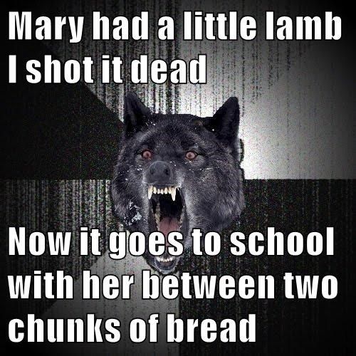 Mary had a little lamb I shot it dead  Now it goes to school with her between two chunks of bread