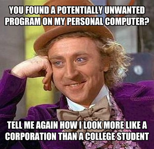 YOU FOUND A POTENTIALLY UNWANTED PROGRAM ON MY PERSONAL COMPUTER? TELL ME AGAIN HOW I LOOK MORE LIKE A CORPORATION THAN A COLLEGE STUDENT