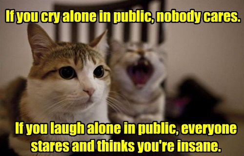 If you cry alone in public, nobody cares. If you laugh alone in public, everyone stares and thinks you're insane.