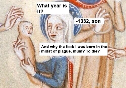 classical art memes from medieval times - Text - What year is it? -1332, son And why the fnk i was born in the midst of plague, mum? To die?
