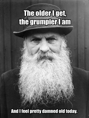 The older I get, the grumpier I am