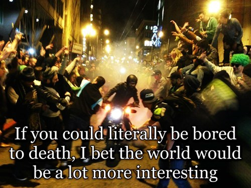 Shower thought about what the world would be like if you could die of boredom