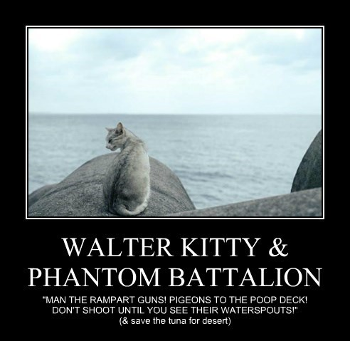 "WALTER KITTY & PHANTOM BATTALION ""MAN THE RAMPART GUNS! PIGEONS TO THE POOP DECK! DON'T SHOOT UNTIL YOU SEE THEIR WATERSPOUTS!"" (& save the tuna for desert)"