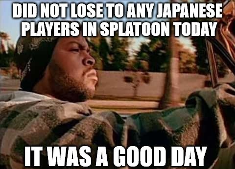 Photo caption - DIDNOT LOSE TO ANYJAPANESE PLAYERS IN SPLATOON TODAY IT WAS A GOOD DAY