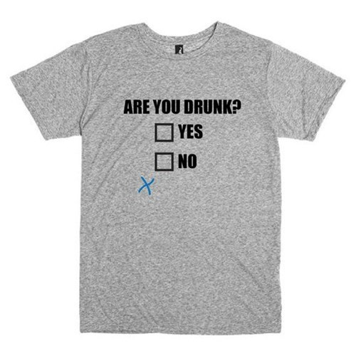drunk, tshirts, question, are you drunk