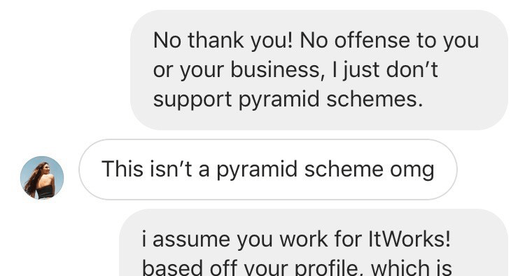 Woman schools instagram pyramid schemer in direct messages, itworks! scam | No thank No offense or business just don't support pyramid schemes. This isn't pyramid scheme omg assume work ItWorks! based off profile, which is multilevel marketing. Not trying