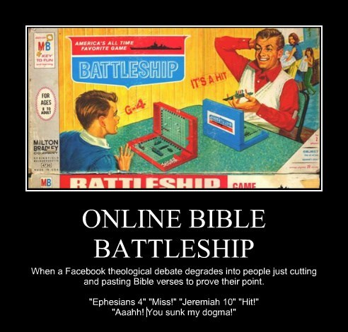 "ONLINE BIBLE BATTLESHIP When a Facebook theological debate degrades into people just cutting and pasting Bible verses to prove their point. ""Ephesians 4"" ""Miss!"" ""Jeremiah 10"" ""Hit!"" ""Aaahh! You sunk my dogma!"""