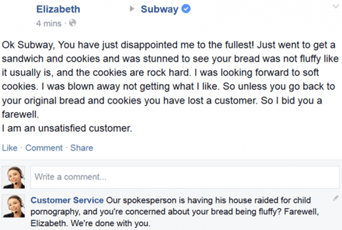 Text - Subway Elizabeth 4 mins Ok Subway, You have just disappointed me to the fullest! Just went to get a sandwich and cookies and was stunned to see your bread was not fluffy like it usually is, and the cookies are rock hard. I was looking forward to soft cookies. I was blown away not getting what I like. So unless you go back to your original bread and cookies you have lost a customer. So I bid you a farewell I am an unsatiied customer Like Comment Share Write a comment... Customer Service Ou