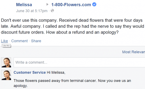 Text - Melissa 1-800-Flowers.com June 30 at 5:17pm Don't ever use this company. Received dead flowers that were four days late. Awful company. I called and the rep had the nerve to say they would discount future orders. How about a refund and an apology? Like Comment Share Like this Most Relevan Write a comment... Customer Service Hi Melissa, Those flowers passed away from terminal cancer. Now you owe us an apology