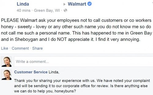Text - Linda Walmart 40 mins Green Bay, WI PLEASE Walmart ask your employees not to call customers or co workers honey - sweety -lovey or any other such name you do not know me so do not call me such a personal name. This has happened to me in Green Bay and in Sheboygan and I do NOT appreciate it. I find it very annoying. Like Comment Share Write a comment... Customer Service Linda, Thank you for sharing your experience with us. We have noted your complaint and will be sending it to our corporat