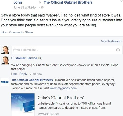 """Text - John The Official Gabriel Brothers June 29 at 8:24pm Saw a store today that said """"Gabes"""". Had no idea what kind of store it was. Don't you think that is a serious issue if you are trying to lure customers into your store and people don't even know what you are selling Like Comment Share Most Relevant Write a comment... Customer Service Hi, We're changing our name to """"John"""" so everyone knows we're an asshole. Hope that helps Like Reply Just now The Official Gabriel Brothers Hi John! We sel"""