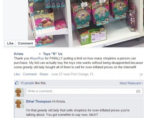 """Text - Like Comment Toys """"R"""" Us Krista Thank you #toysRus for FINALLY putting a limit on how many shopkins a person can purchase. My kid can actually buy the toys she wants without being disappointed because some greedy old lady bought all of them to sell for over-inflated prices on the Internet! Like Comment Share June 27 near Port Orange, FL Most Relevant 15 people like this. Write a comment... Ethel Thompson Hi Krista, I'm that greedy old lady that sells shopkins for over-inflated prices you'"""