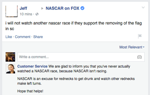 Text - NASCAR on FOX Jeff 10 mins i will not watch another nascar race if they support the removing of the flag in sc Like Comment-Share Most Relevant Write a comment.. Customer Service We are glad to inform you that you've never actually watched a NASCAR race, because NASCAR isn't racing. NASCAR is an excuse for rednecks to get drunk and watch other rednecks make left turns. Hope that helps!