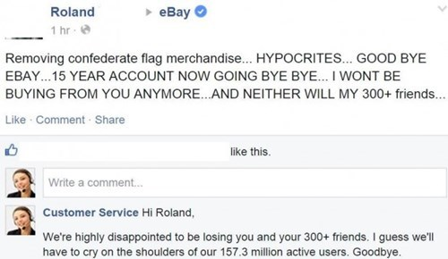 Text - Roland еВay 1 hr Removing confederate flag merchandise... HYPOCRITES... GOOD BYE EBAY. .15 YEAR ACCOUNT NOW GOING BYE BYE... I WONT BE BUYING FROM YOU ANYMORE...AND NEITHER WILL MY 300+ friends... Like Comment Share like this. Write a comment... Customer Service Hi Roland, We're highly disappointed to be losing you and your 300+ friends. I guess we'll have to cry on the shoulders of our 157.3 million active users. Goodbye.