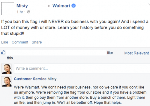 Text - Walmart Misty 1 hr If you ban this flag i will NEVER do business with you again! And i spend a LOT of money with ur store. Learn your history before you do something that stupid! Like Comment Share like Most Relevant this Write a comment... Customer Service Misty We're Walmart. We don't need your business, nor do we care if you don't like us anymore. We're removing the flag from our store and if you have a problem with it, then go buy them from another store. Buy a bunch of them. Light th