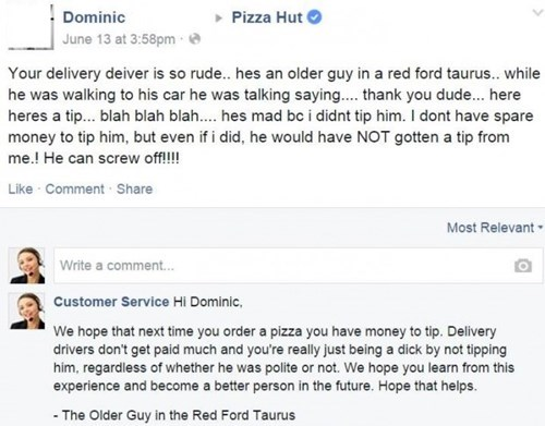 Text - Pizza Hut Dominic June 13 at 3:58pm Your delivery deiver is so rude... hes an older guy in a red ford taurus..while he was walking to his car he was talking sayin.... thank you dude... here heres a tip... blah blah bla.... hes mad bc i didnt tip him. I dont have spare money to tip him, but even if i did, he would have NOT gotten a tip from me.! He can screw off!!! Like Comment Share Most Relevant Write a comment... Customer Service Hi Dominic, We hope that next time you order a pizza you