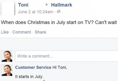 Text - Toni Hallmark June 2 at 10:24am When does Christmas in July start on TV? Can't wait Like Comment Share Write a comment... Customer Service Hi Toni, It starts in July.