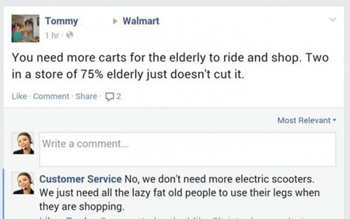 Text - Tommy 1 hr Walmart You need more carts for the elderly to ride and shop. Two in a store of 75% elderly just doesn't cut it Like Comment Share 2 Most Relevant Write a comment... Customer Service No, we don't need more electric scooters We just need all the lazy fat old people to use their legs when they are shopping.