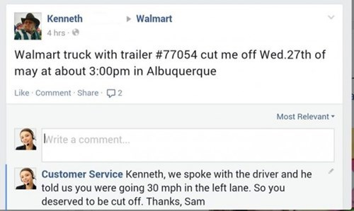 Text - Kenneth Walmart 4 hrs Walmart truck with trailer #77054 cut me off Wed.27th of may at about 3:00pm in Albuquerque Like Comment Share2 Most Relevant Write a comment... Customer Service Kenneth, we spoke with the driver and he told us you were going 30 mph in the left lane. So you deserved to be cut off. Thanks, Sam