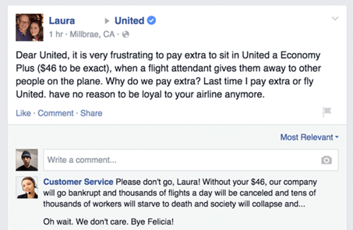 Text - United Laura 1 hr Millbrae, CA- Dear United, it is very frustrating to pay extra to sit in United a Economy Plus ($46 to be exact), when a flight attendant gives them away to other people on the plane. Why do we pay extra? Last time I pay extra or fly United. have no reason to be loyal to your airline anymore Like Comment Share Most Relevant Write a comment... Customer Service Please don't go, Laura! Without your $46, our company will go bankrupt and thousands of flights a day will be can