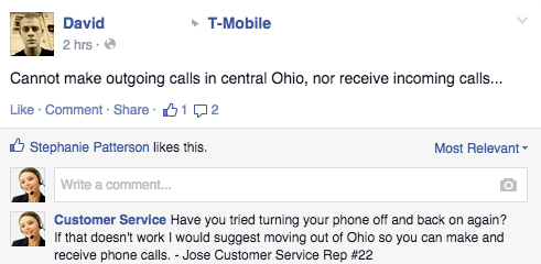 Text - T-Mobile David 2 hrs Cannot make outgoing calls in central Ohio, nor receive incoming calls... Like Comment Share 12 Stephanie Patterson likes this. Most Relevant Write a comment... Customer Service Have you tried turning your phone off and back on again? If that doesn't work I would suggest moving out of Ohio so you can make and receive phone calls. Jose Customer Service Rep # 22