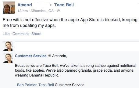 Text - Amand Taco Bell 13 hrs Alhambra, CA Free wifi is not effective when the apple App Store is blocked, keeping me from updating my apps Like Comment-Share Customer Service Hi Amanda, Because we are Taco Bell, weve taken a strong stance against nutritional foods, like apples. We ve also banned granola, grape soda, and anyone wearing Banana Republic. Ben Palmer, Taco Bell Customer Service