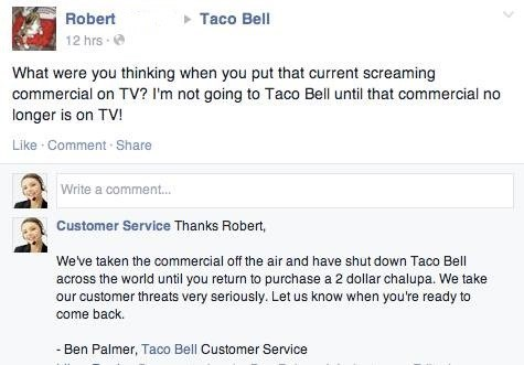 Text - Robert Taco Bell 12 hrs What were you thinking when you put that current screaming commercial on TV? I'm not going to Taco Bell until that commercial longer is on TV! Like Comment Share Write a comment... Customer Service Thanks Robert, Weve taken the commercial off the air and have shut down Taco Bell across the world until you return to purchase a 2 dollar chalupa. We take our customer threats very seriously. Let us know when you're ready to come back. Ben Palmer, Taco Bell Customer Ser