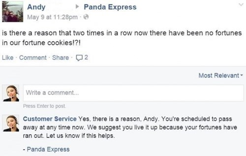 Text - Panda Express Andy May 9 at 11:28pm is there a reason that two times in a row now there have been no fortunes in our fortune cookies!?! Like Comment Share 2 Most Relevant Write a comment.. Press Enter to post Customer Service Yes, there is a reason, Andy. You're scheduled to pass away at any time now. We suggest you live it up because your fortunes have ran out. Let us know if this helps. - Panda Express