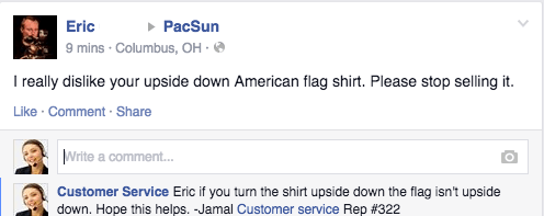 Text - Eric PacSun 9 mins Columbus, OH - I really dislike your upside down American flag shirt. Please stop selling it Like Comment Share Write a comment... Customer Service Eric if you turn the shirt upside down the flag isn't upside down. Hope this helps. Jamal Customer service Rep # 322