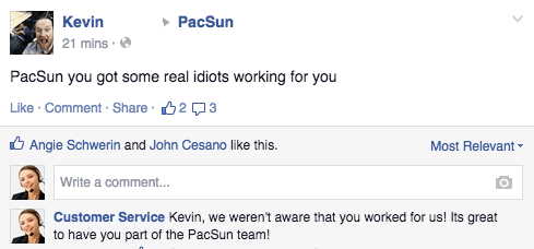 Text - PacSun Kevin 21 mins PacSun you got some real idiots working for you Like Comment Share 23 Angie Schwerin and John Cesano like this. Most Relevant Write a commen... Customer Service Kevin, we weren't aware that you worked for us! Its great to have you part of the PacSun team!