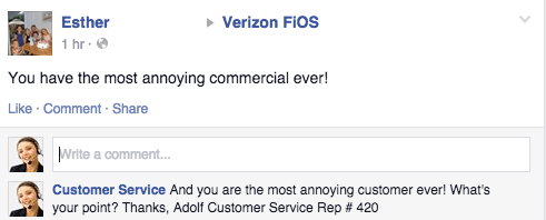 Text - Verizon FIOS Esther 1 hr You have the most annoying commercial ever! Like Comment Share Write a comment.. Customer Service And you are the most annoying customer ever! What's your point? Thanks, Adolf Customer Service Rep # 420