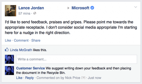 Text - Microsoft Lance Jordan 57 mins I'd like to send feedback, praises and gripes. Please point me towards the appropriate receptacle. I don't consider social media appropriate I'm starting here for a nudge in the right direction. Like Comment Share Linda McGrath likes this Write a comment... Customer Service We suggest writing down your feedback and then placing the document in the Recycle Bin. Like Reply Commented on by Nick Price [?] Just now