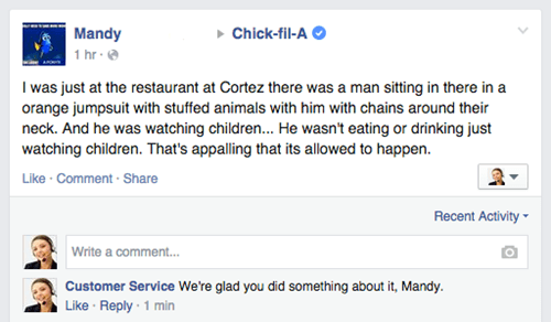 Text - Mandy Chick-fil-A 1 hr- I was just at the restaurant at Cortez there was a man sitting in there in a orange jumpsuit with stuffed animals with him with chains around their neck. And he was watching children... He wasn't eating or drinking just watching children. That's appalling that its allowed to happen. Like Comment Share Recent Activity Write a commen... Customer Service We're glad you did something about it, Mandy Like Reply-1 min