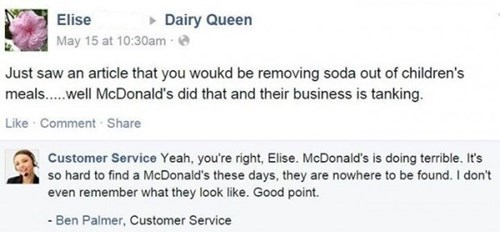 Text - Elise Dairy Queen May 15 at 10:30am Just saw an article that you woukd be removing soda out of children's meals....well McDonald's did that and their business is tanking Like Comment Share Customer Service Yeah, you're right, Elise. McDonald's is doing terrible. It's so hard to find a McDonald's these days, they are nowhere to be found. I don't even remember what they look like. Good point. Ben Palmer, Customer Service