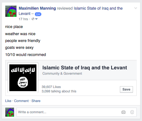 Text - Maximilien Manning reviewed Islamic State of Iraq and the Levant - 17 hrs nice place weather was nice people were friendly goats were sexy 10/10 would recommed duIulaluIslamic State of Iraq and the Levant Community & Government dul Jw 39,607 Likes 3,098 talking about this Save Like Comment Share Write a comment...